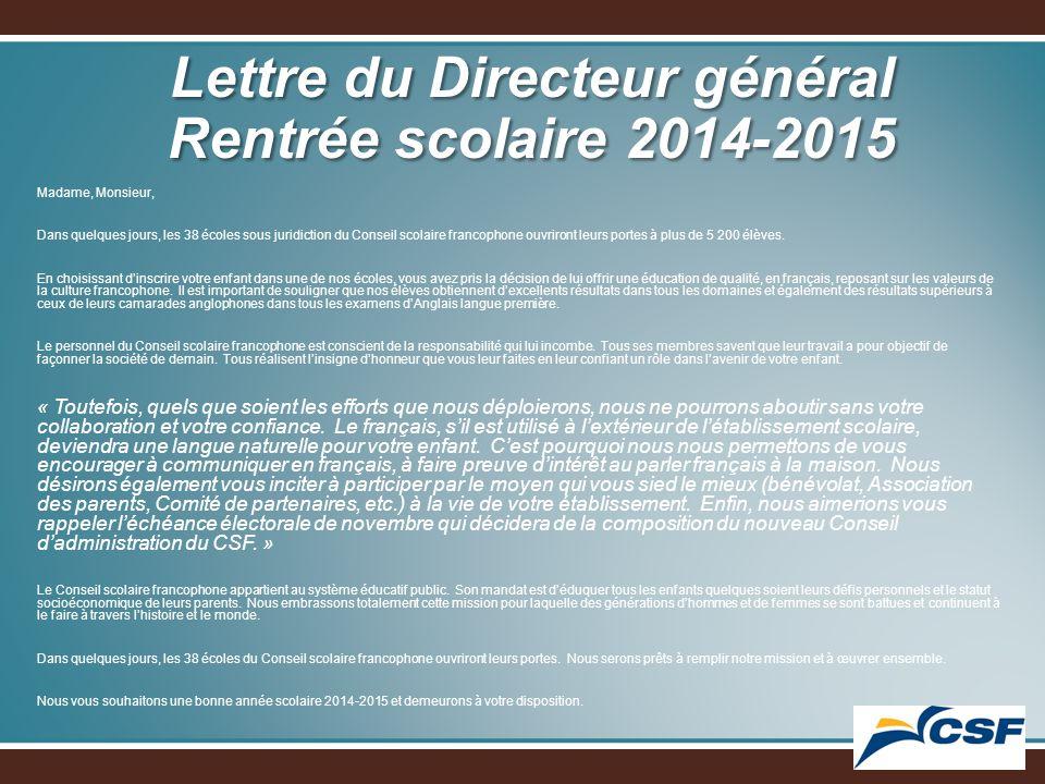 Lettre du Directeur général Rentrée scolaire 2014-2015 Madame, Monsieur, Dans quelques jours, les 38 écoles sous juridiction du Conseil scolaire francophone ouvriront leurs portes à plus de 5 200 élèves.