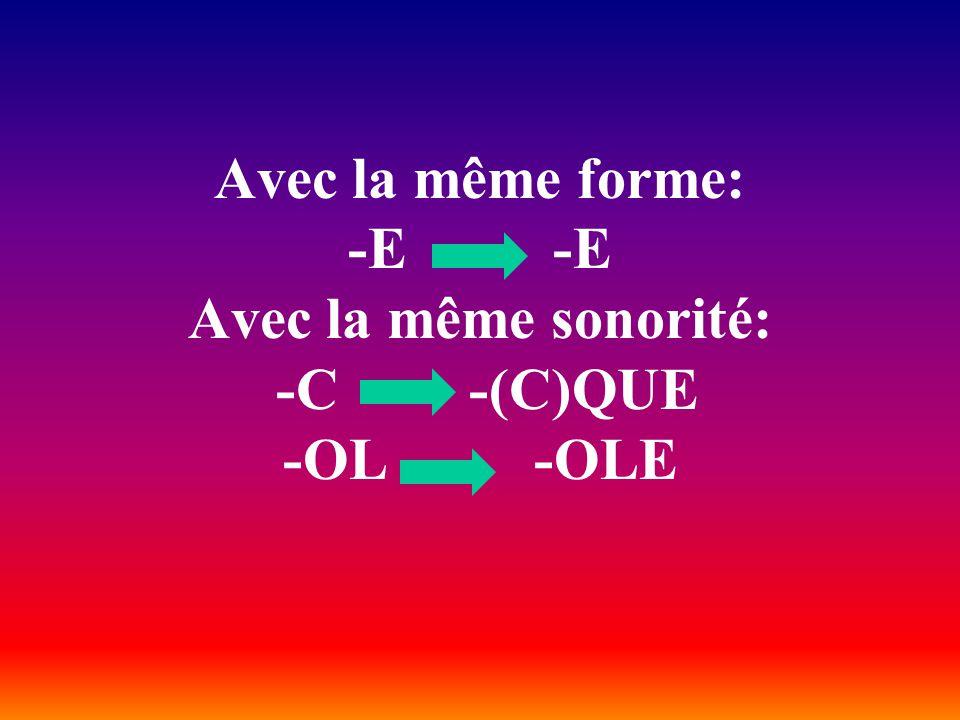 Avec la même forme: -E -E Avec la même sonorité: -C -(C)QUE -OL -OLE