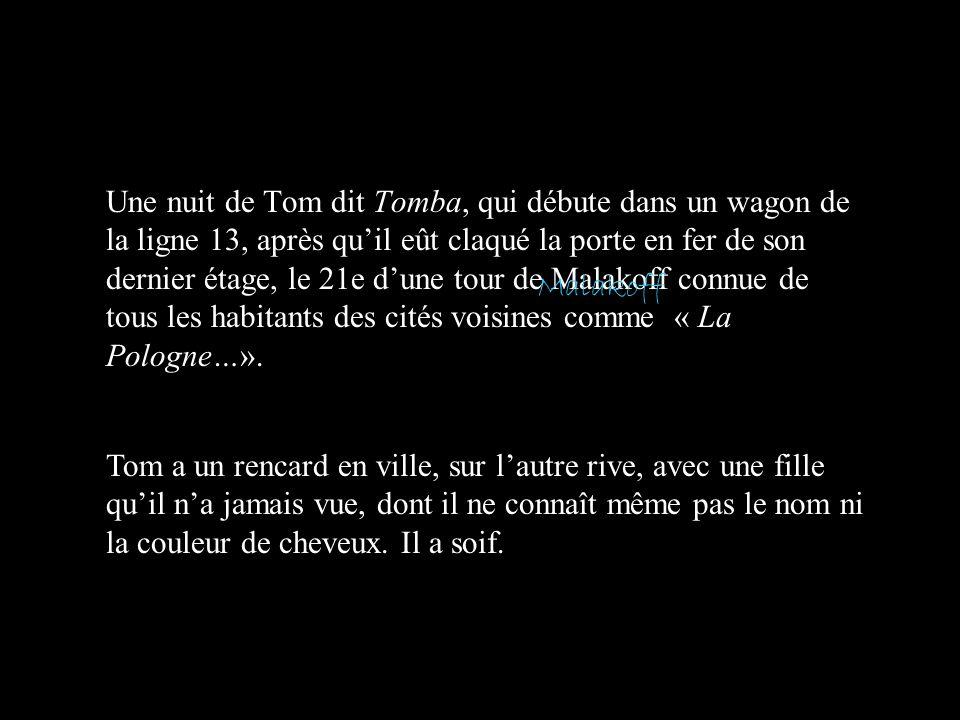 Une nuit de Tom dit Tomba, qui débute dans un wagon de la ligne 13, après qu'il eût claqué la porte en fer de son dernier étage, le 21e d'une tour de