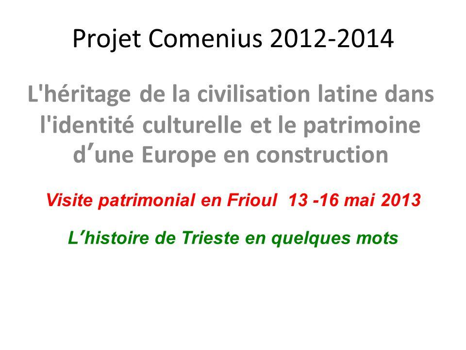 Projet Comenius 2012-2014 L héritage de la civilisation latine dans l identité culturelle et le patrimoine d'une Europe en construction Visite patrimonial en Frioul 13 -16 mai 2013 L'histoire de Trieste en quelques mots