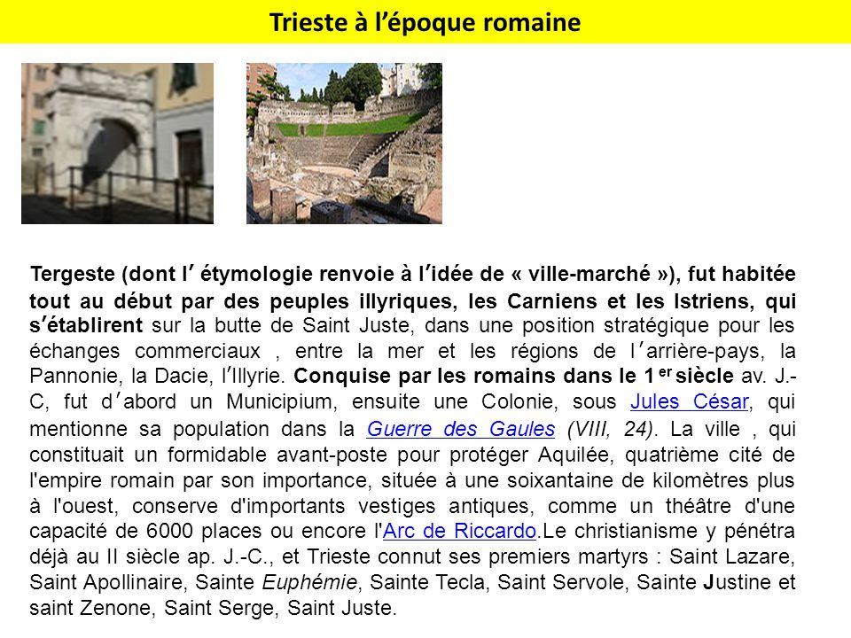 Trieste à l'époque romaine Tergeste (dont l' étymologie renvoie à l'idée de « ville-marché »), fut habitée tout au début par des peuples illyriques, les Carniens et les Istriens, qui s'établirent sur la butte de Saint Juste, dans une position stratégique pour les échanges commerciaux, entre la mer et les régions de l'arrière-pays, la Pannonie, la Dacie, l'Illyrie.