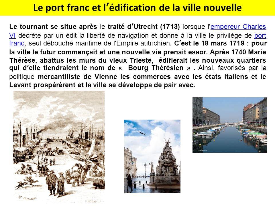 Le port franc et l'édification de la ville nouvelle Le tournant se situe après le traité d'Utrecht (1713) lorsque l empereur Charles VI décrète par un édit la liberté de navigation et donne à la ville le privilège de port franc, seul débouché maritime de l Empire autrichien.