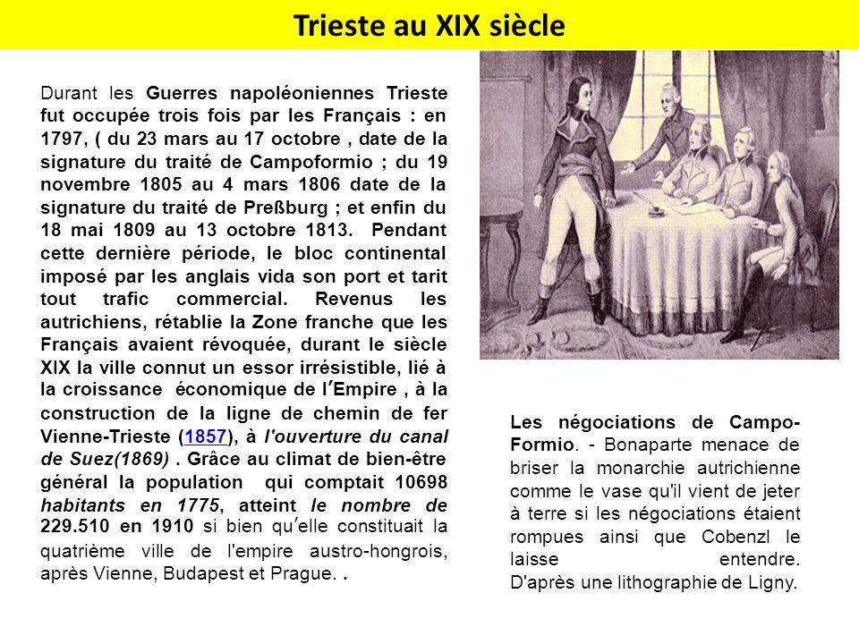 Trieste au XIX siècle Durant les Guerres napoléoniennes Trieste fut occupée trois fois par les Français : en 1797, ( du 23 mars au 17 octobre, date de la signature du traité de Campoformio ; du 19 novembre 1805 au 4 mars 1806 date de la signature du traité de Preßburg ; et enfin du 18 mai 1809 au 13 octobre 1813.