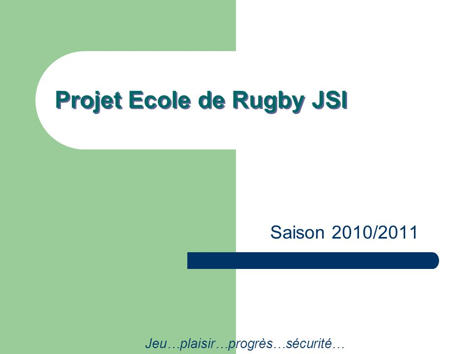 Projet Ecole de Rugby JSI Saison 2010/2011 Jeu…plaisir…progrès…sécurité…