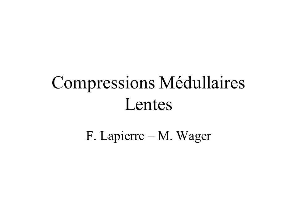 Compressions Médullaires Lentes F. Lapierre – M. Wager