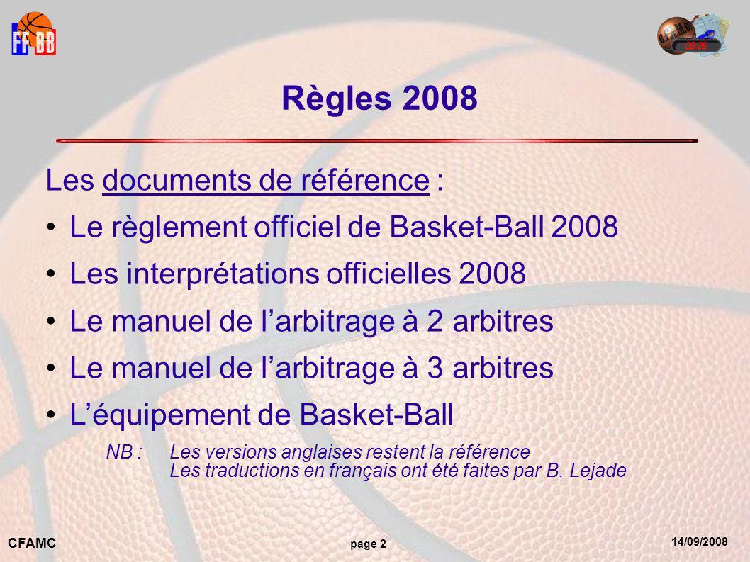 14/09/2008 CFAMC page 2 Règles 2008 Les documents de référence : Le règlement officiel de Basket-Ball 2008 Les interprétations officielles 2008 Le manuel de l'arbitrage à 2 arbitres Le manuel de l'arbitrage à 3 arbitres L'équipement de Basket-Ball NB : Les versions anglaises restent la référence Les traductions en français ont été faites par B.