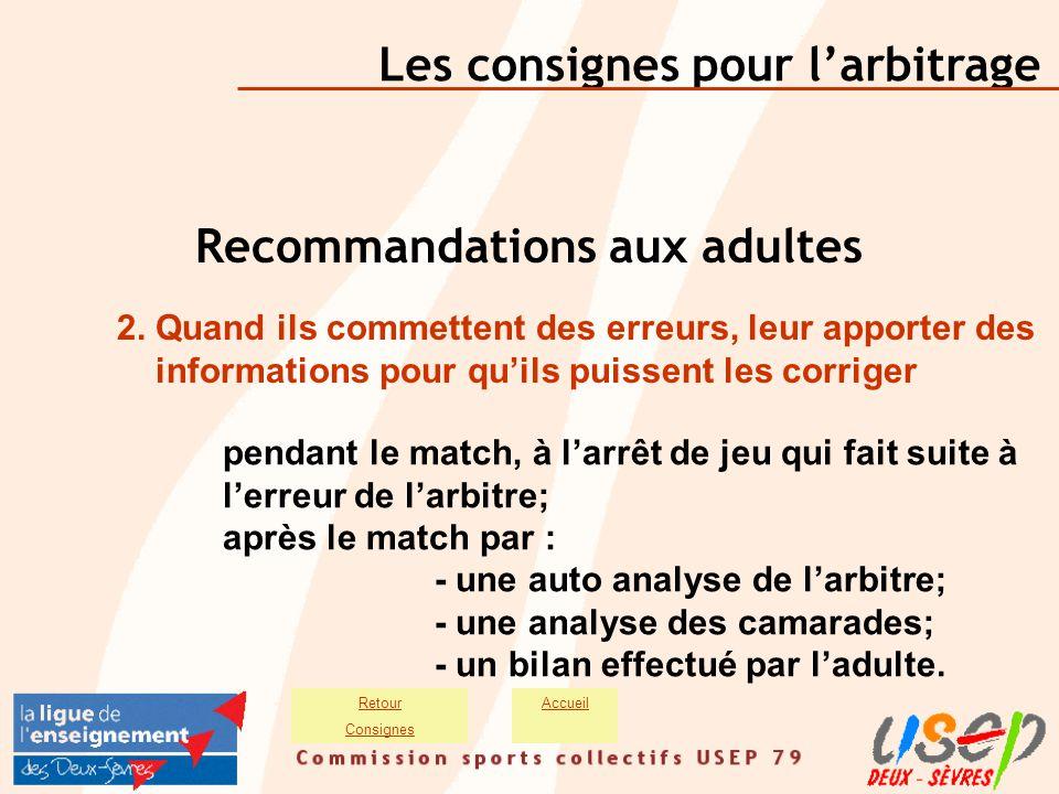 Les consignes pour l'arbitrage AccueilRetour Consignes Recommandations aux adultes 2. Quand ils commettent des erreurs, leur apporter des informations