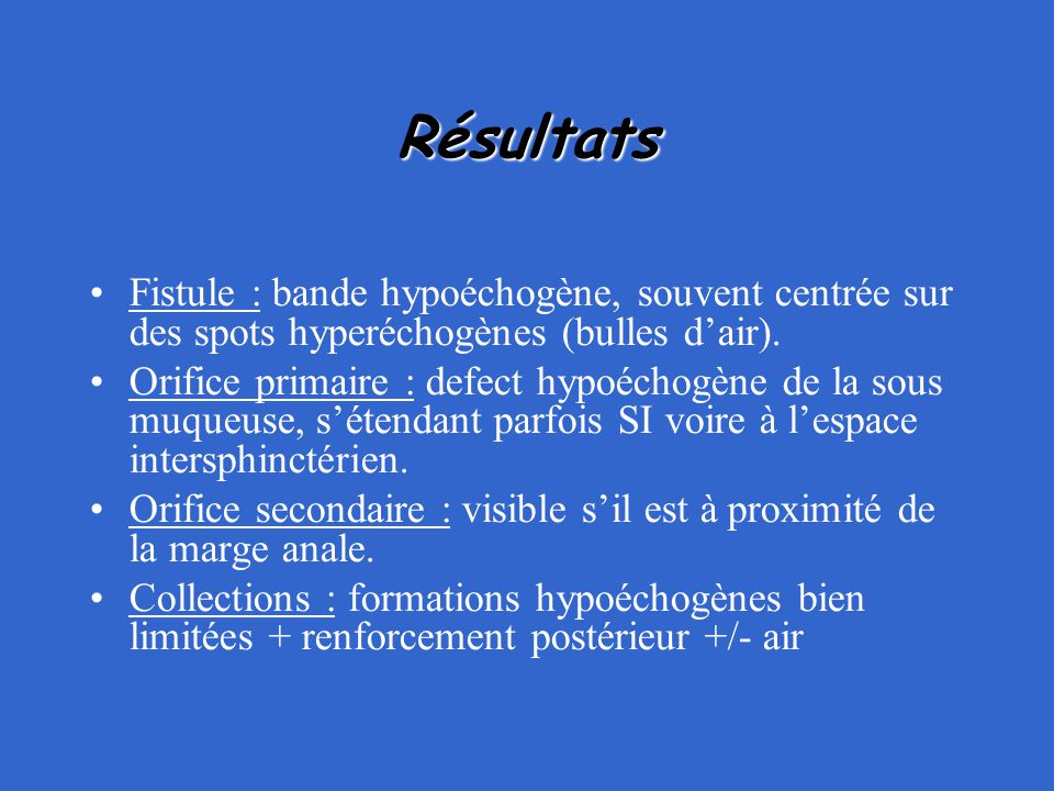 Résultats Fistule : bande hypoéchogène, souvent centrée sur des spots hyperéchogènes (bulles d'air). Orifice primaire : defect hypoéchogène de la sous