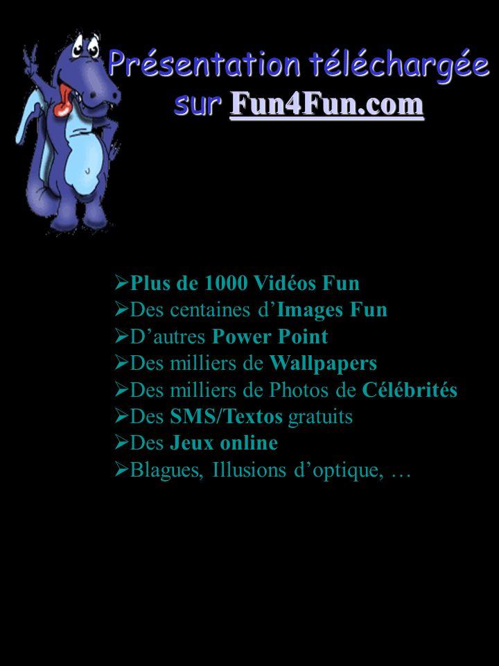 Présentation téléchargée sur Fun4Fun.com Fun4Fun.com  Plus de 1000 Vidéos Fun  Des centaines d'Images Fun  D'autres Power Point  Des milliers de Wallpapers  Des milliers de Photos de Célébrités  Des SMS/Textos gratuits  Des Jeux online  Blagues, Illusions d'optique, …