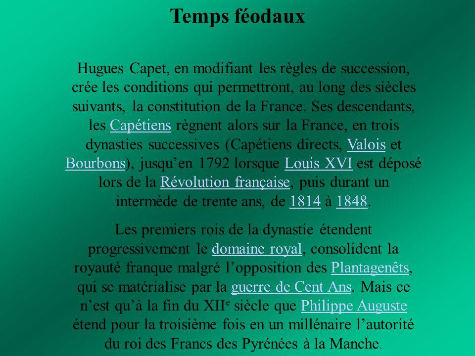 Temps féodaux Hugues Capet, en modifiant les règles de succession, crée les conditions qui permettront, au long des siècles suivants, la constitution