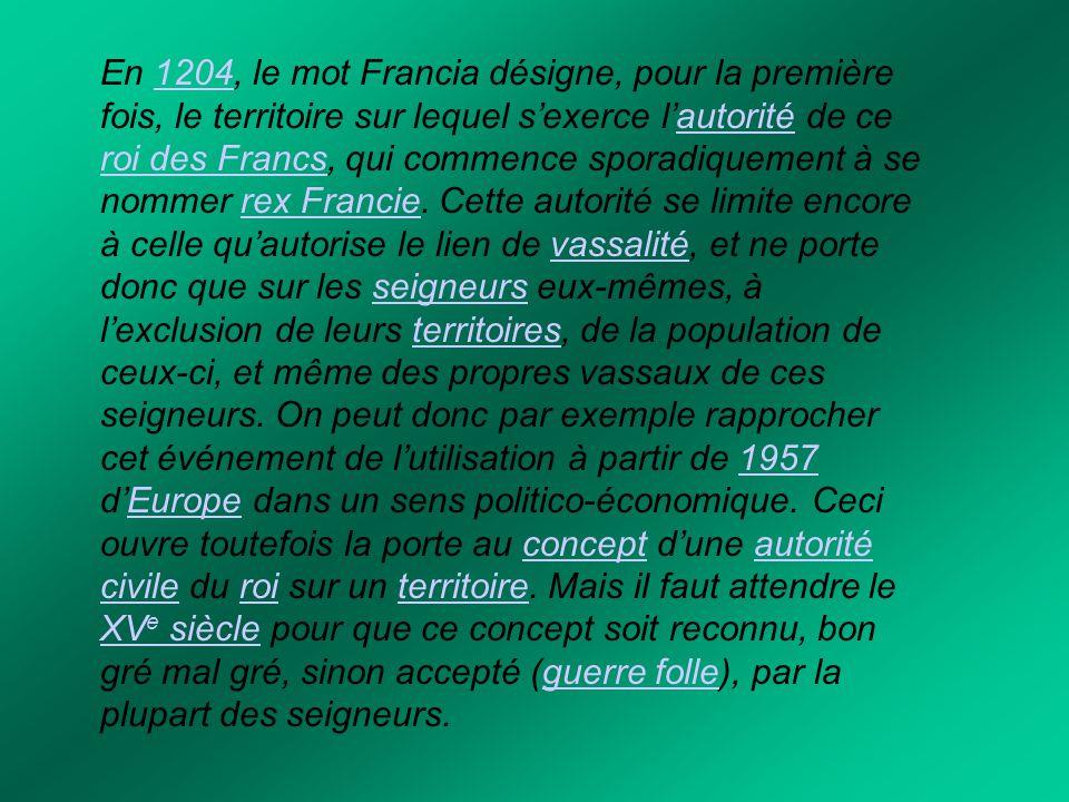 En 1204, le mot Francia désigne, pour la première fois, le territoire sur lequel s'exerce l'autorité de ce roi des Francs, qui commence sporadiquement