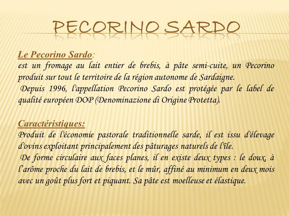 Le Pecorino Sardo: est un fromage au lait entier de brebis, à pâte semi-cuite, un Pecorino produit sur tout le territoire de la région autonome de Sar