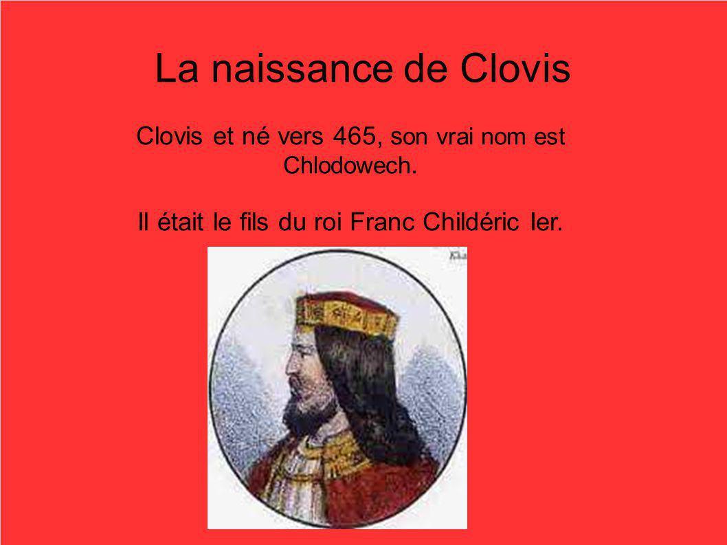 La naissance de Clovis Clovis et né vers 465, s on vrai nom est Chlodowech. Il était le fils du roi Franc Childéric Ier.