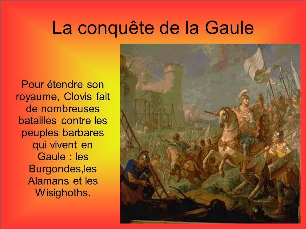 La conquête de la Gaule Pour étendre son royaume, Clovis fait de nombreuses batailles contre les peuples barbares qui vivent en Gaule : les Burgondes,