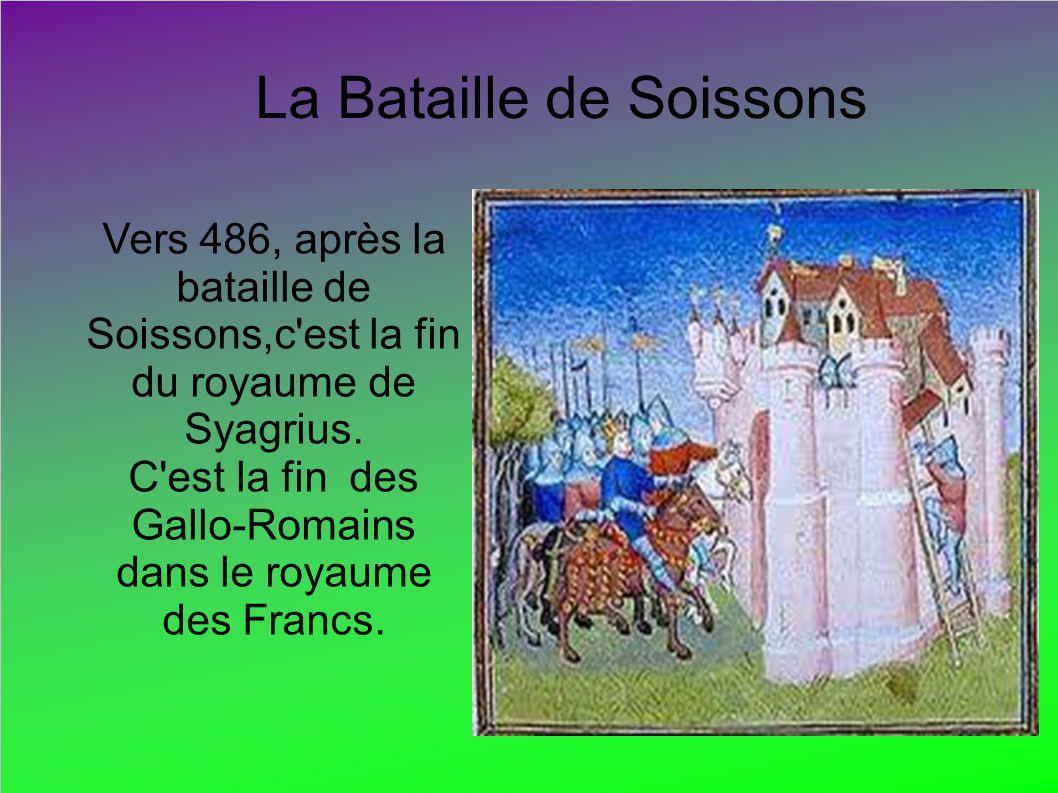 La Bataille de Soissons Vers 486, après la bataille de Soissons,c'est la fin du royaume de Syagrius. C'est la fin des Gallo-Romains dans le royaume de