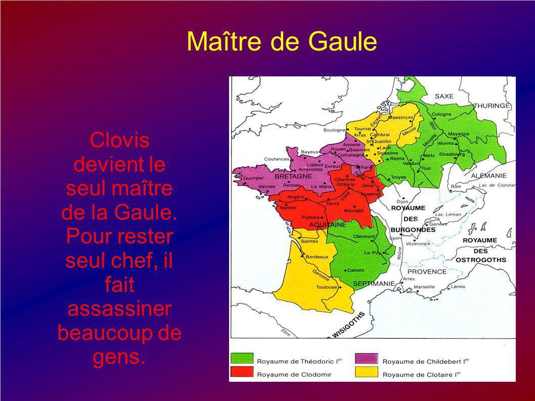 Maître de Gaule Clovis devient le seul maître de la Gaule. Pour rester seul chef, il fait assassiner beaucoup de gens.