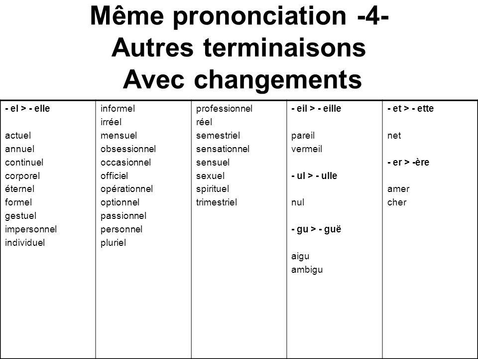 Même prononciation -4- Autres terminaisons Avec changements - el > - elle actuel annuel continuel corporel éternel formel gestuel impersonnel individu