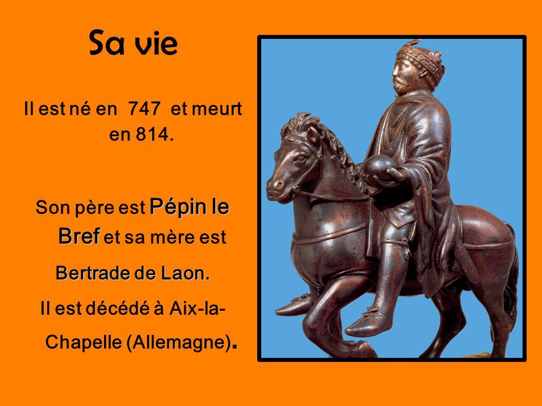 Sa vie Il est né en 747 et meurt en 814. Pépin le Bref Son père est Pépin le Bref et sa mère est Bertrade de Laon. Il est décédé à Aix-la- Chapelle (A