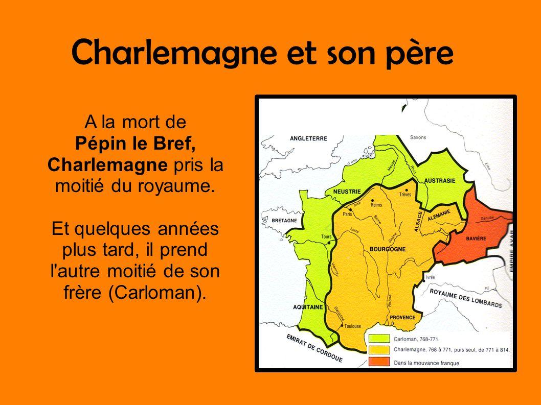 Charlemagne et son père A la mort de Pépin le Bref, Charlemagne pris la moitié du royaume. Et quelques années plus tard, il prend l'autre moitié de so