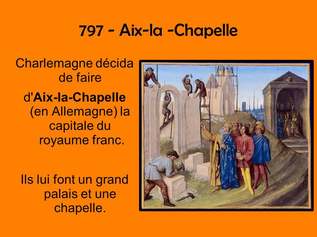 797 - Aix-la -Chapelle Charlemagne décida de faire d'Aix-la-Chapelle (en Allemagne) la capitale du royaume franc. Ils lui font un grand palais et une