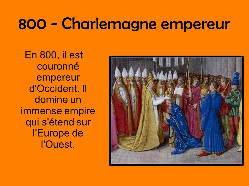 800 - Charlemagne empereur En 800, il est couronné empereur d'Occident. Il domine un immense empire qui s'étend sur l'Europe de l'Ouest.