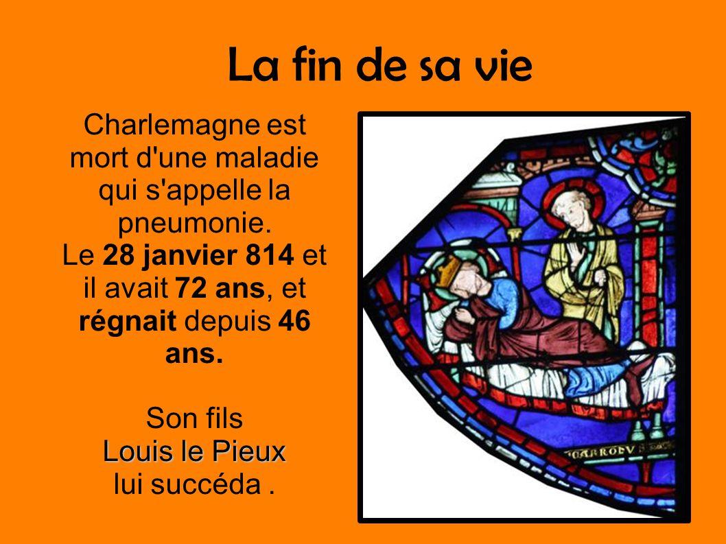La fin de sa vie Charlemagne est mort d'une maladie qui s'appelle la pneumonie. Le 28 janvier 814 et il avait 72 ans, et régnait depuis 46 ans. Son fi