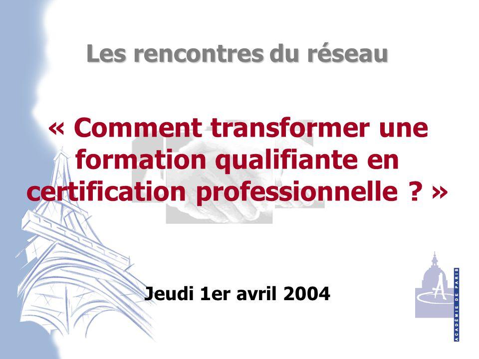 Jeudi 1er avril 2004 Les rencontres du réseau « Comment transformer une formation qualifiante en certification professionnelle .
