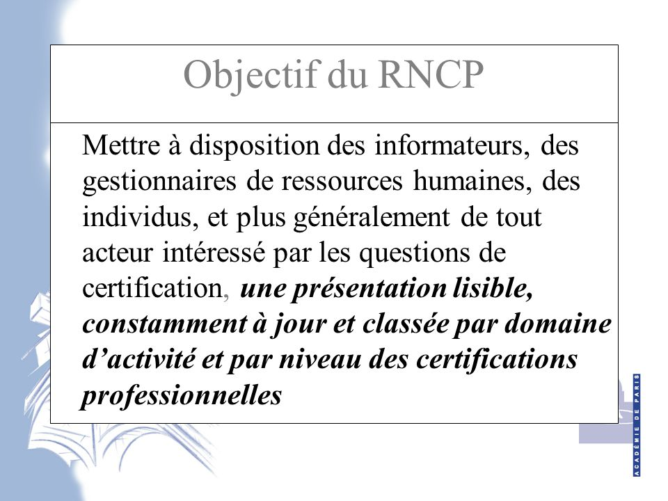 Objectif du RNCP Mettre à disposition des informateurs, des gestionnaires de ressources humaines, des individus, et plus généralement de tout acteur intéressé par les questions de certification, une présentation lisible, constamment à jour et classée par domaine d'activité et par niveau des certifications professionnelles