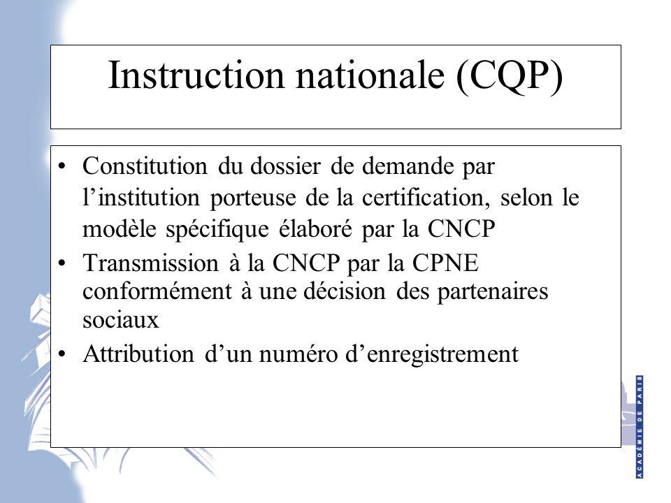 Instruction nationale (CQP) Constitution du dossier de demande par l'institution porteuse de la certification, selon le modèle spécifique élaboré par la CNCP Transmission à la CNCP par la CPNE conformément à une décision des partenaires sociaux Attribution d'un numéro d'enregistrement