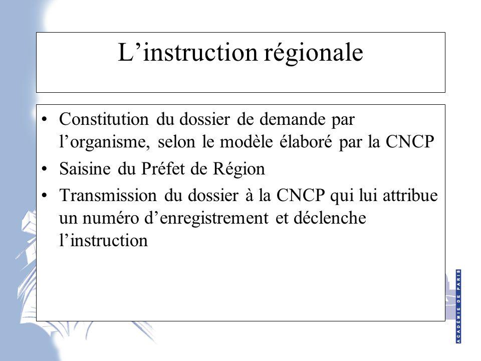 L'instruction régionale Constitution du dossier de demande par l'organisme, selon le modèle élaboré par la CNCP Saisine du Préfet de Région Transmission du dossier à la CNCP qui lui attribue un numéro d'enregistrement et déclenche l'instruction