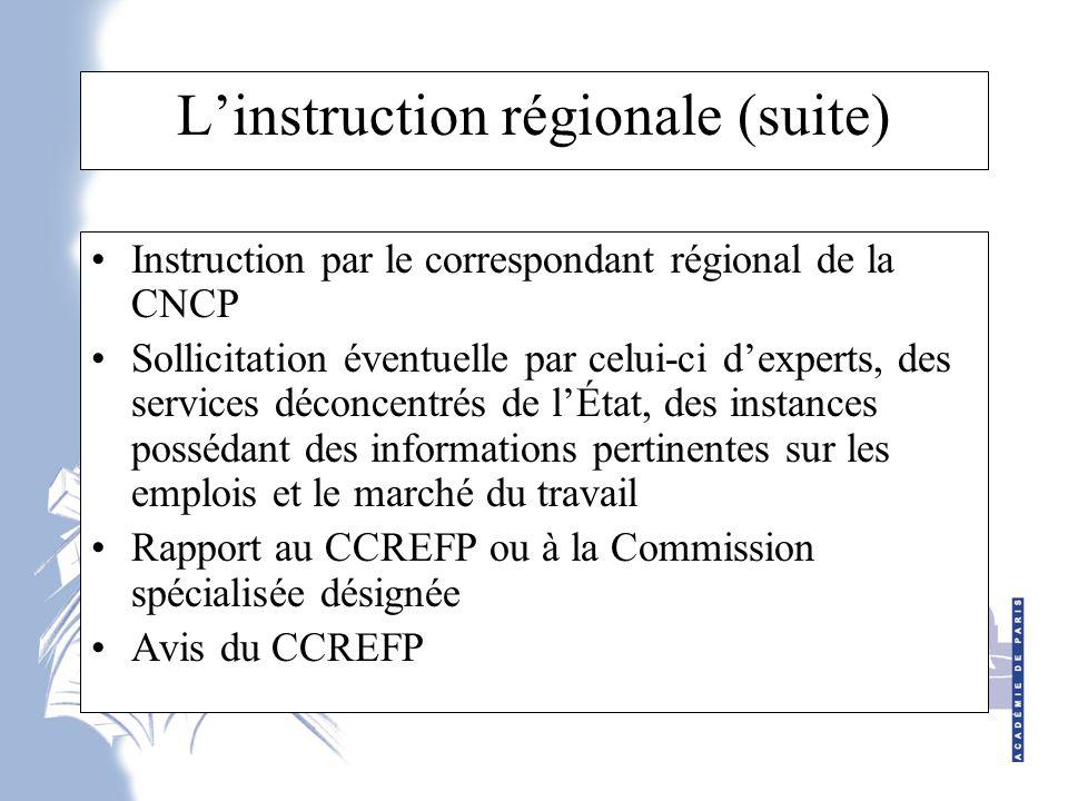 L'instruction régionale (suite) Instruction par le correspondant régional de la CNCP Sollicitation éventuelle par celui-ci d'experts, des services déconcentrés de l'État, des instances possédant des informations pertinentes sur les emplois et le marché du travail Rapport au CCREFP ou à la Commission spécialisée désignée Avis du CCREFP