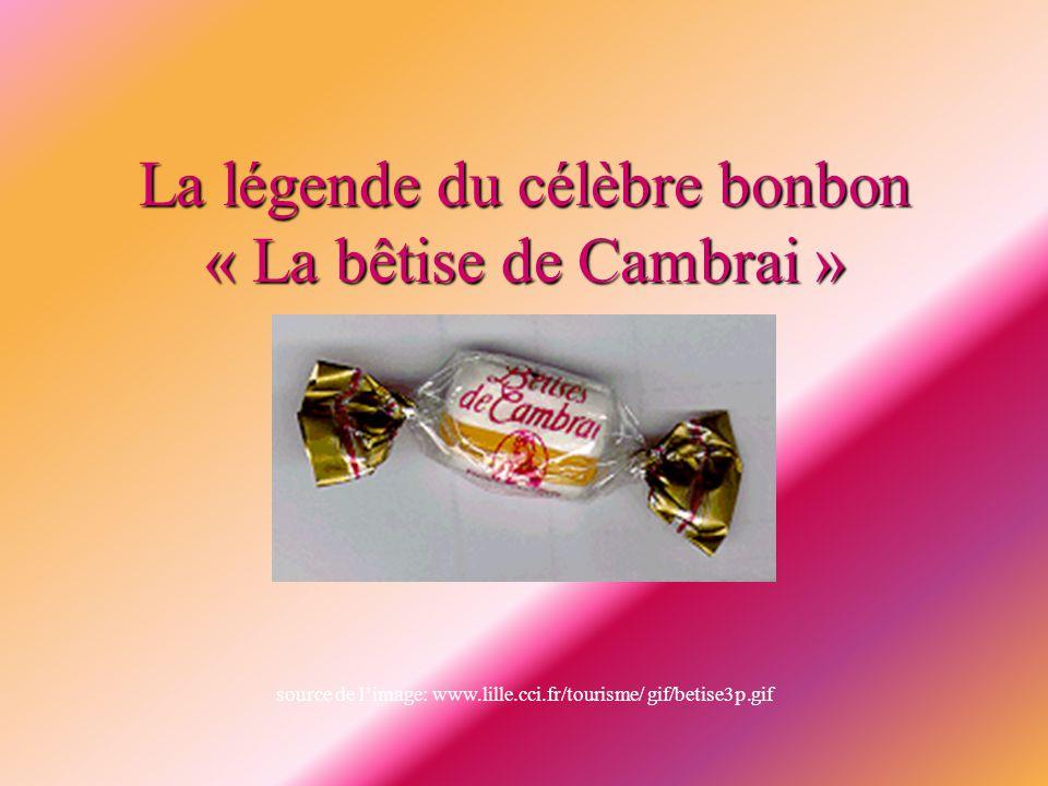 La légende du célèbre bonbon « La bêtise de Cambrai » source de l'image: www.lille.cci.fr/tourisme/ gif/betise3p.gif