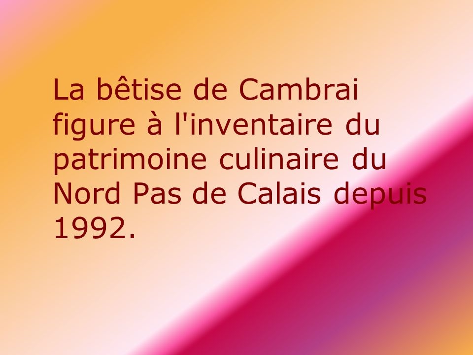 La bêtise de Cambrai figure à l'inventaire du patrimoine culinaire du Nord Pas de Calais depuis 1992.