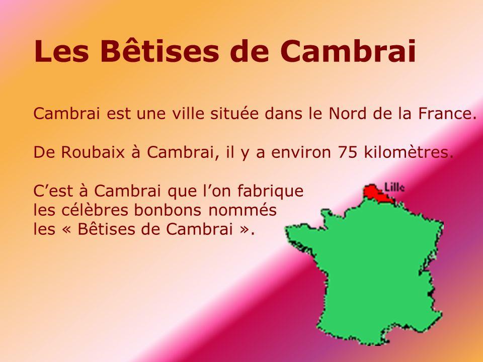 Les Bêtises de Cambrai Cambrai est une ville située dans le Nord de la France. De Roubaix à Cambrai, il y a environ 75 kilomètres. C'est à Cambrai que