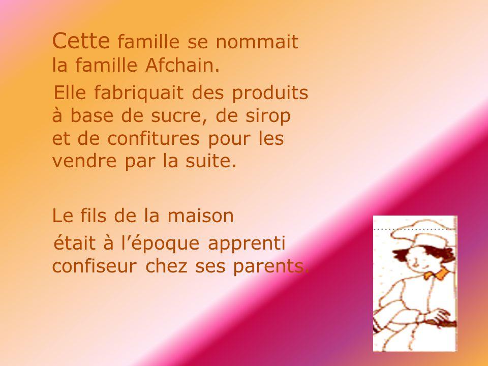 Cette famille se nommait la famille Afchain. Elle fabriquait des produits à base de sucre, de sirop et de confitures pour les vendre par la suite. Le
