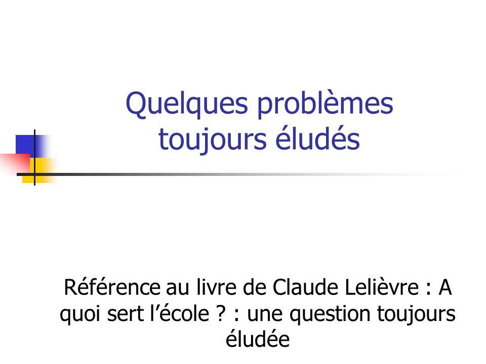Quelques problèmes toujours éludés Référence au livre de Claude Lelièvre : A quoi sert l'école .