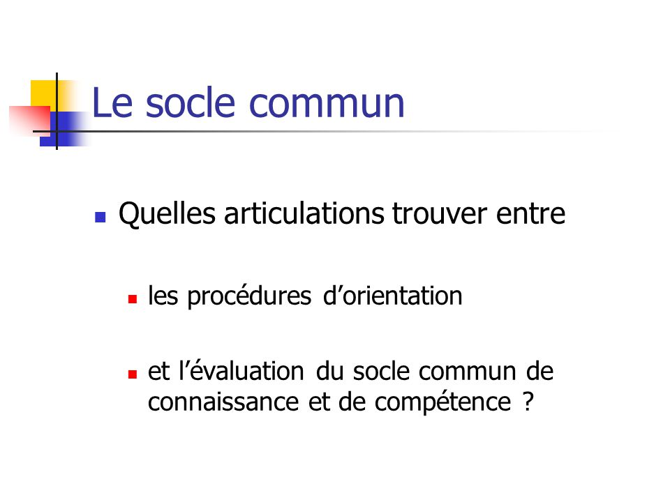 Le socle commun Quelles articulations trouver entre les procédures d'orientation et l'évaluation du socle commun de connaissance et de compétence