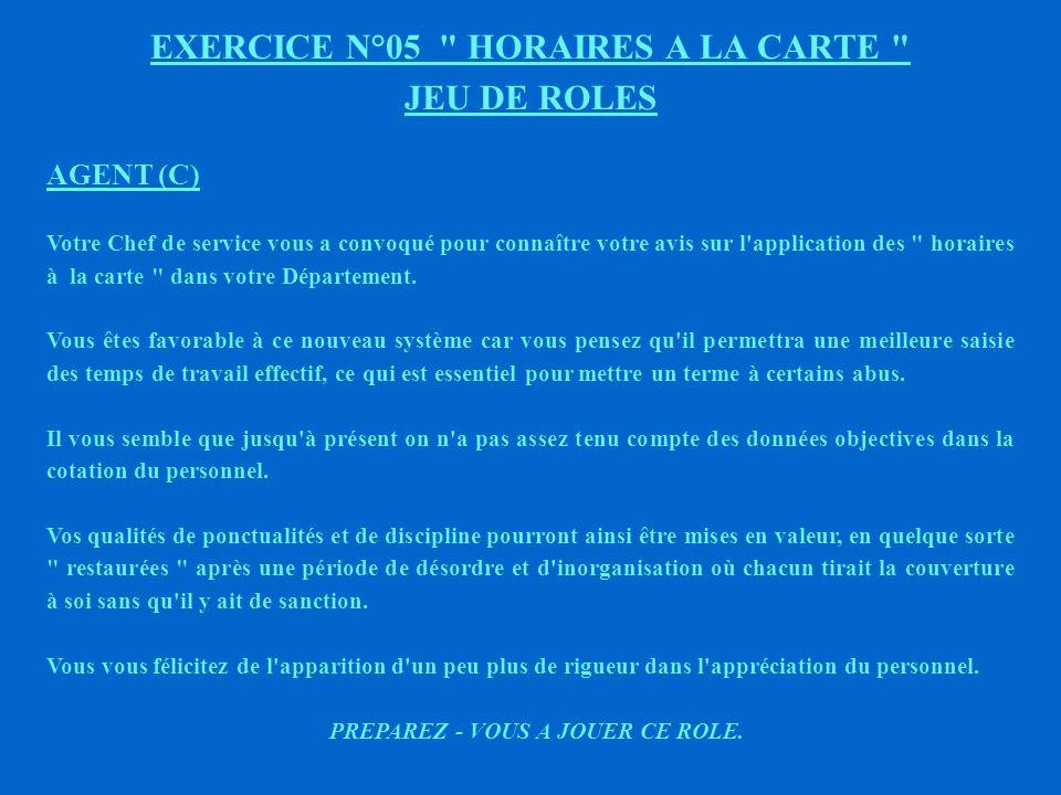 EXERCICE N°05 HORAIRES A LA CARTE JEU DE ROLES AGENT (B) Votre Chef de service vous a convoqué pour connaître votre avis sur l application des horaires à la carte dans votre Département.