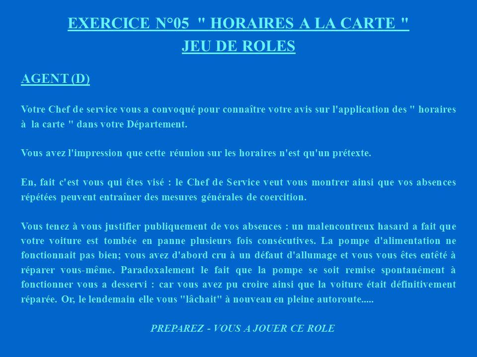 EXERCICE N°05 HORAIRES A LA CARTE JEU DE ROLES AGENT (C) Votre Chef de service vous a convoqué pour connaître votre avis sur l application des horaires à la carte dans votre Département.