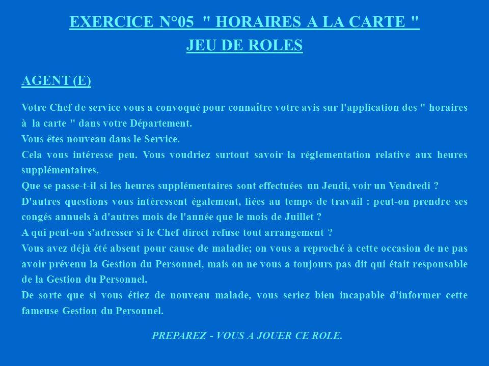 EXERCICE N°05 HORAIRES A LA CARTE JEU DE ROLES AGENT (D) Votre Chef de service vous a convoqué pour connaître votre avis sur l application des horaires à la carte dans votre Département.