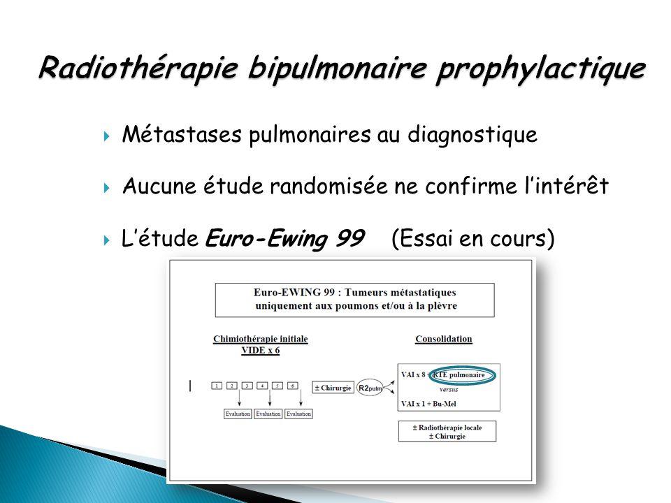  Métastases pulmonaires au diagnostique  Aucune étude randomisée ne confirme l'intérêt  L'étude Euro-Ewing 99 (Essai en cours)