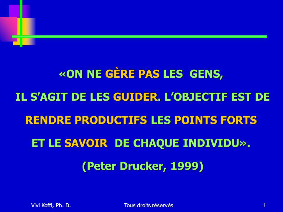 Vivi Koffi, Ph. D.Tous droits réservés1 «ON NE GÈRE PAS LES GENS, IL S'AGIT DE LES GUIDER.