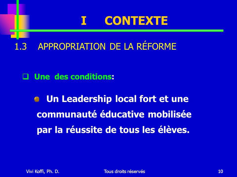 Vivi Koffi, Ph. D.Tous droits réservés10 ICONTEXTE  Une des conditions: Un Leadership local fort et une communauté éducative mobilisée par la réussit