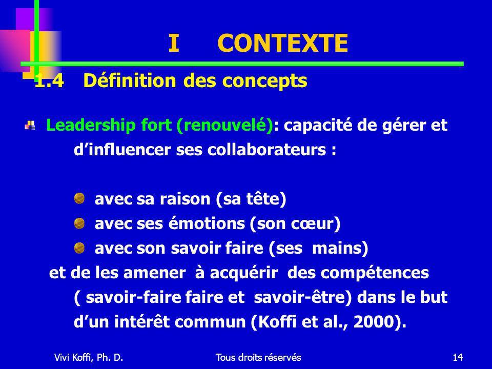Vivi Koffi, Ph. D.Tous droits réservés14 ICONTEXTE Leadership fort (renouvelé): capacité de gérer et d'influencer ses collaborateurs : avec sa raison