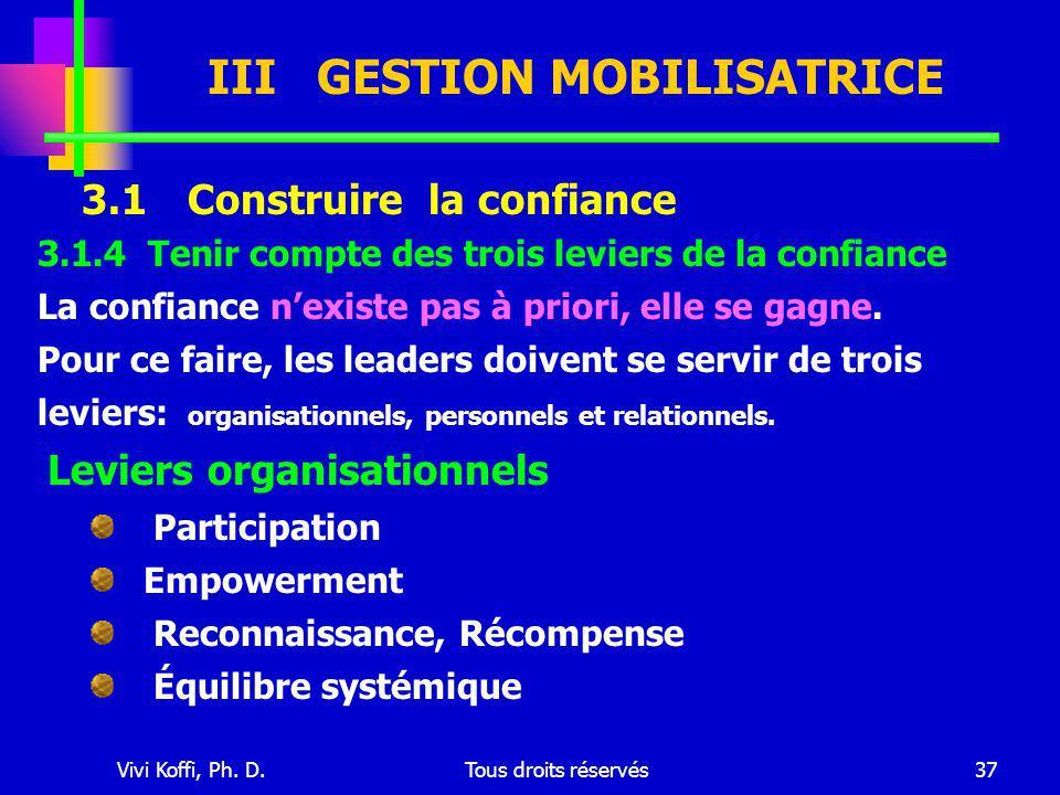 Vivi Koffi, Ph. D.Tous droits réservés37 III GESTION MOBILISATRICE 3.1 Construire la confiance 3.1.4 Tenir compte des trois leviers de la confiance La