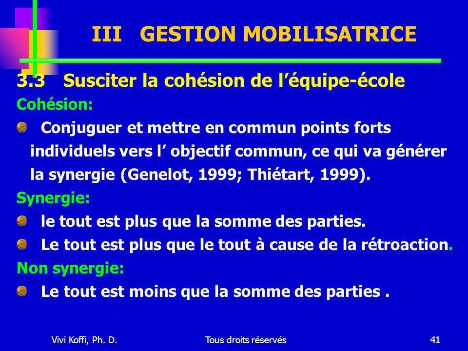 Vivi Koffi, Ph. D.Tous droits réservés41 III GESTION MOBILISATRICE 3.3 Susciter la cohésion de l'équipe-école Cohésion: Conjuguer et mettre en commun