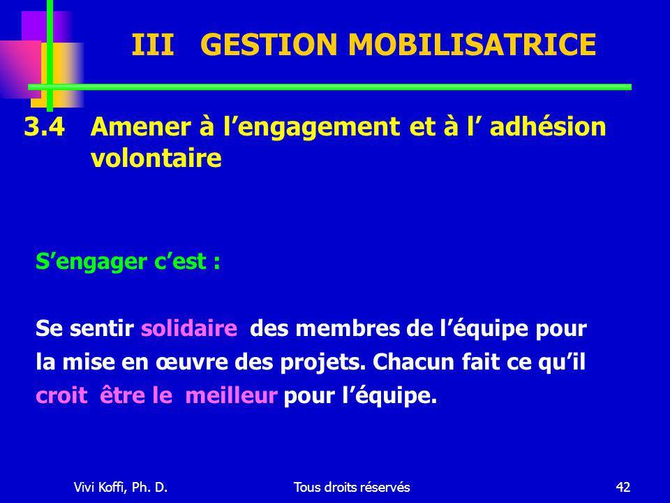 Vivi Koffi, Ph. D.Tous droits réservés42 III GESTION MOBILISATRICE 3.4 Amener à l'engagement et à l' adhésion volontaire S'engager c'est : Se sentir s