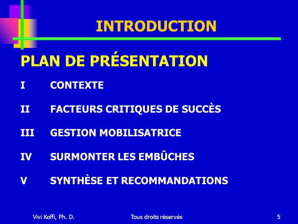 Vivi Koffi, Ph. D.Tous droits réservés5 INTRODUCTION ICONTEXTE IIFACTEURS CRITIQUES DE SUCCÈS IIIGESTION MOBILISATRICE IVSURMONTER LES EMBÛCHES VSYNTH