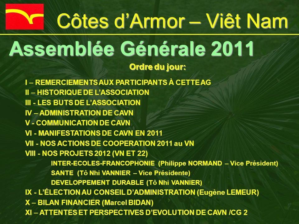 Côtes d'Armor – Viêt Nam Assemblée Générale 2011 Ordre du jour: I – REMERCIEMENTS AUX PARTICIPANTS À CETTE AG II – HISTORIQUE DE L'ASSOCIATION III - LES BUTS DE L'ASSOCIATION IV – ADMINISTRATION DE CAVN V - COMMUNICATION DE CAVN VI - MANIFESTATIONS DE CAVN EN 2011 VII - NOS ACTIONS DE COOPERATION 2011 au VN VIII - NOS PROJETS 2012 (VN ET 22) INTER-ECOLES-FRANCOPHONIE (Philippe NORMAND – Vice Président) SANTE (Tô Nhi VANNIER – Vice Présidente) DEVELOPPEMENT DURABLE (Tô Nhi VANNIER) IX - L'ÉLECTION AU CONSEIL D'ADMINISTRATION (Eugène LEMEUR) X – BILAN FINANCIER (Marcel BIDAN) XI – ATTENTES ET PERSPECTIVES D'EVOLUTION DE CAVN /CG 2