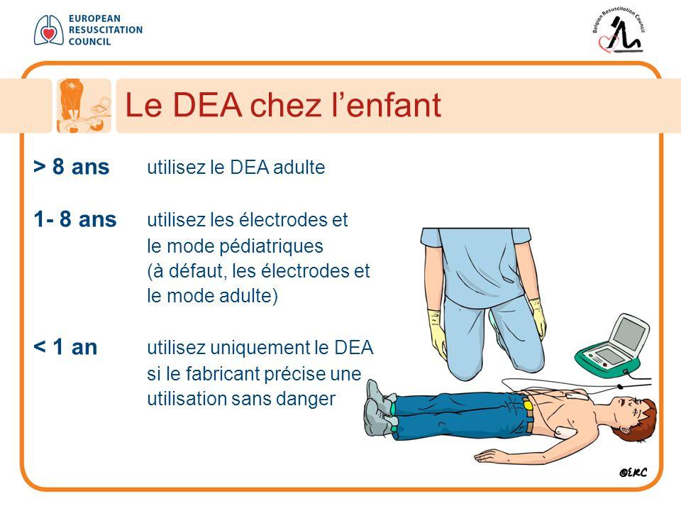 Le DEA chez l'enfant > 8 ans utilisez le DEA adulte 1- 8 ans utilisez les électrodes et le mode pédiatriques (à défaut, les électrodes et le mode adulte) < 1 an utilisez uniquement le DEA si le fabricant précise une utilisation sans danger